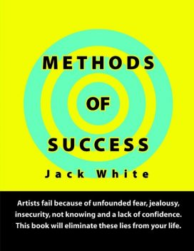 Methods of Success: Artists fail because of unfounded fear, jealousy, insecurity, not knowing and a lack of confidence. This book will eliminate these lies from your life, Jack White