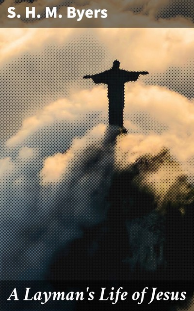 A Layman's Life of Jesus, S.H. M. Byers