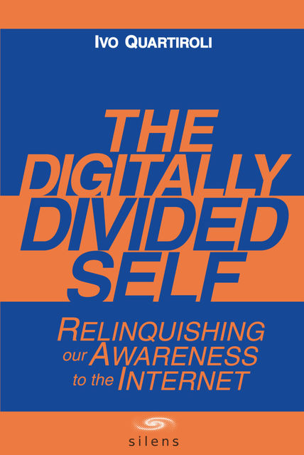 The Digitally Divided Self: Relinquishing our Awareness to the Internet, Ivo Ph.D. Quartiroli