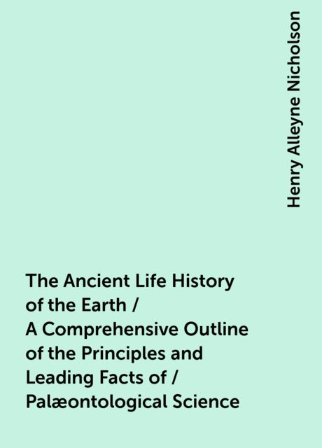 The Ancient Life History of the Earth / A Comprehensive Outline of the Principles and Leading Facts of / Palæontological Science, Henry Alleyne Nicholson