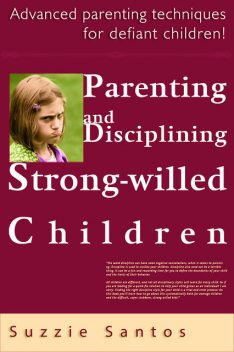 Parenting And Disciplining Strong Willed Children: Advanced Parenting Techniques For Defiant Children!, Suzzie Santos