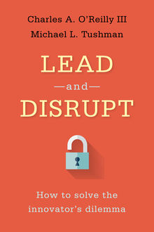 Lead and Disrupt: How to Solve the Innovator's Dilemma, Charles O'Reilly
