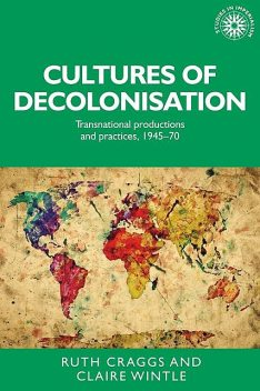 Cultures of decolonisation, Claire Wintle, Ruth Craggs