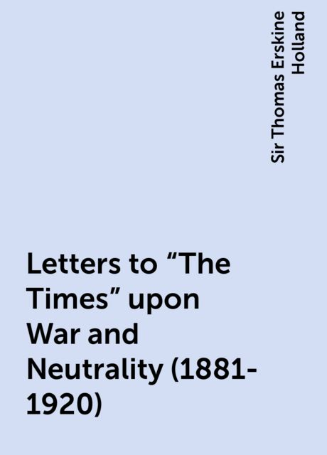 """Letters to """"The Times"""" upon War and Neutrality (1881-1920), Sir Thomas Erskine Holland"""