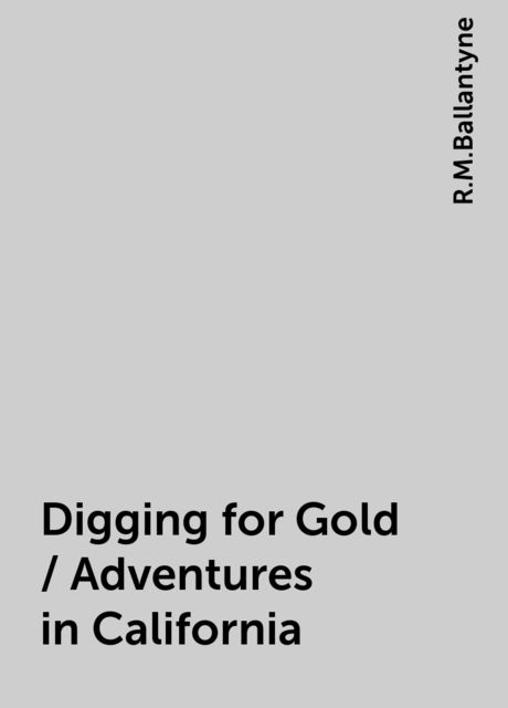 Digging for Gold / Adventures in California, R.M.Ballantyne