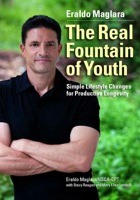 The Real Fountain of Youth: Simple Lifestyle Changes for Productive Longevity, Eraldo Maglara, Mary Ellen Landolfi, Stacy Reagan