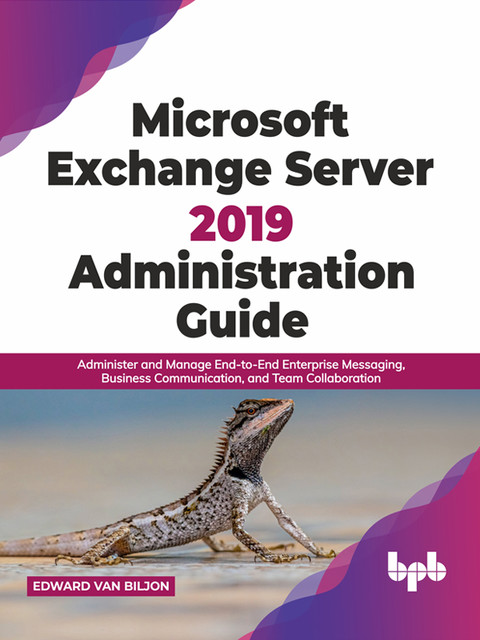 Microsoft Exchange Server 2019 Administration Guide: Administer and Manage End-to-End Enterprise Messaging, Business Communication, and Team Collaboration (English Edition), Edward van Biljon