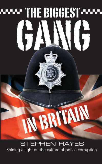 The Biggest Gang in Britain – Shining a Light on the Culture of Police Corruption, Stephen Hayes