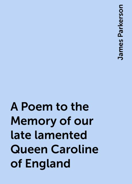 A Poem to the Memory of our late lamented Queen Caroline of England, James Parkerson