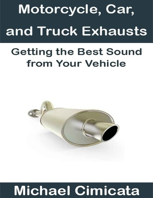 Motorcycle, Car, and Truck Exhausts: Getting the Best Sound from Your Vehicle, Michael Cimicata