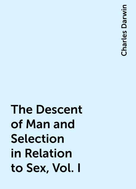 The Descent of Man and Selection in Relation to Sex, Vol. I, Charles Darwin