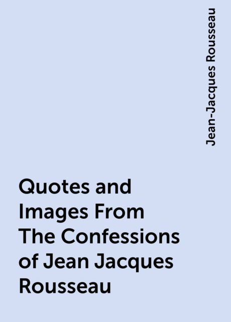 Quotes and Images From The Confessions of Jean Jacques Rousseau, Jean-Jacques Rousseau