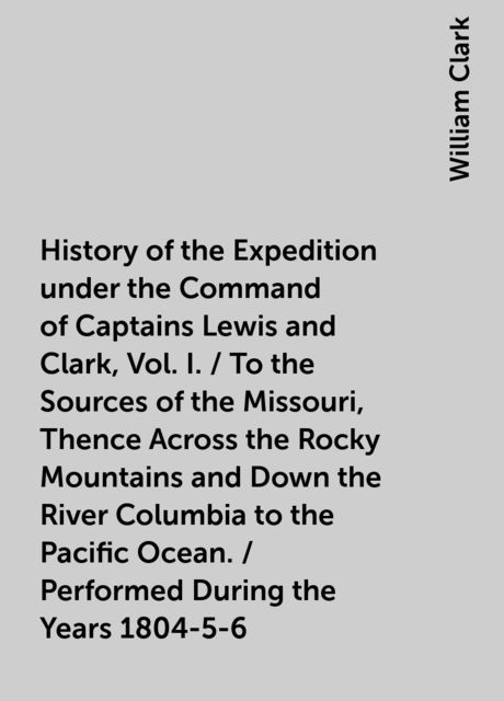History of the Expedition under the Command of Captains Lewis and Clark, Vol. I. / To the Sources of the Missouri, Thence Across the Rocky Mountains and Down the River Columbia to the Pacific Ocean. / Performed During the Years 1804-5-6, William Clark