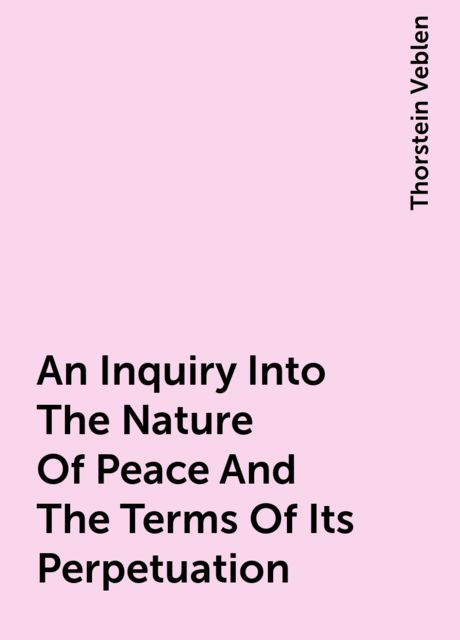 An Inquiry Into The Nature Of Peace And The Terms Of Its Perpetuation, Thorstein Veblen