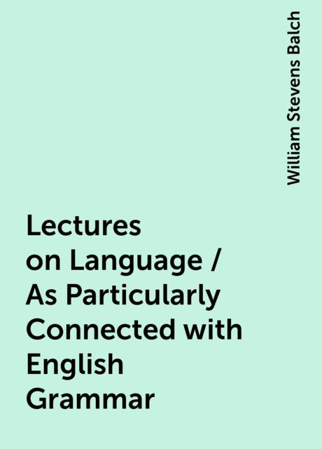 Lectures on Language / As Particularly Connected with English Grammar, William Stevens Balch