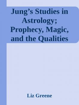 Jung's Studies in Astrology; Prophecy, Magic, and the Qualities of Time, Liz Greene