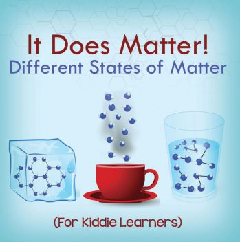 It Does Matter!: Different States of Matter (For Kiddie Learners), Baby Professor