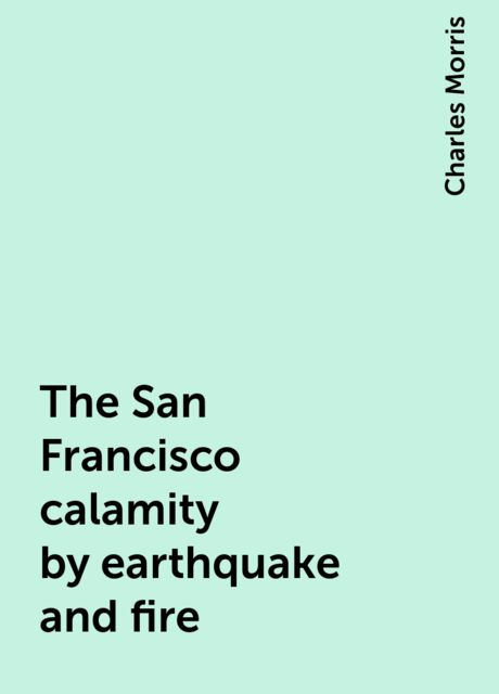 The San Francisco calamity by earthquake and fire, Charles Morris