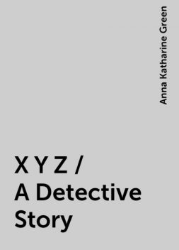 X Y Z / A Detective Story, Anna Katharine Green