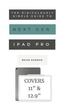 The Ridiculously Simple Guide to the Next Generation iPad Pro, Brian Norman