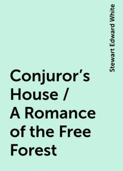 Conjuror's House / A Romance of the Free Forest, Stewart Edward White