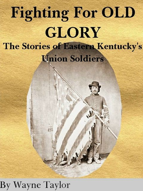 Fighting for Old Glory: The Stories of Eastern Kentucky's Union Soldiers, Wayne Taylor
