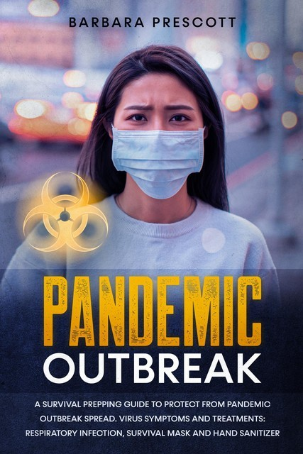 Pandemic Outbreak: A Survival Prepping Guide to Protect From Pandemic Outbreak Spread. Virus Symptoms and Treatments, Barbara Prescott