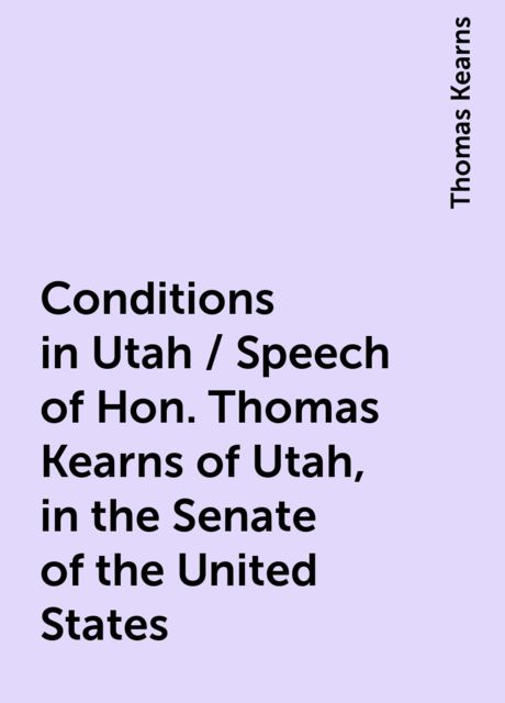 Conditions in Utah / Speech of Hon. Thomas Kearns of Utah, in the Senate of the United States, Thomas Kearns