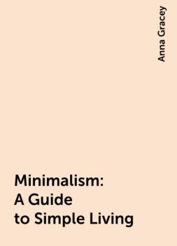 Minimalism: A Guide to Simple Living, Anna Gracey