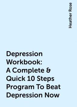 Depression Workbook: A Complete & Quick 10 Steps Program To Beat Depression Now, Heather Rose