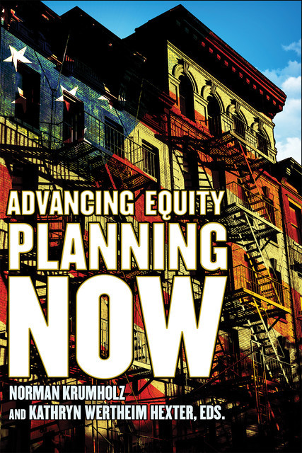 Advancing Equity Planning Now, Edited by Norman Krumholz, Kathryn Wertheim Hexter