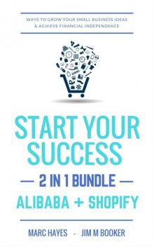 Start Your Success (2-in-1 Bundle): Ways To Grow Your Small Business Ideas & Achieve Financial Independence (Alibaba + Shopify), Marc Hayes