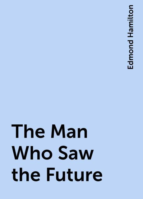 The Man Who Saw the Future, Edmond Hamilton