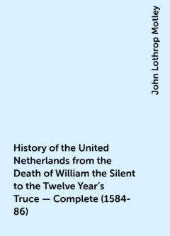 History of the United Netherlands from the Death of William the Silent to the Twelve Year's Truce — Complete (1584-86), John Lothrop Motley