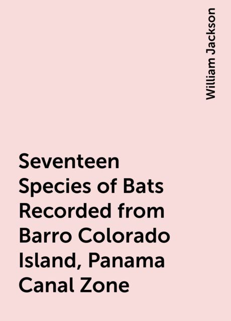 Seventeen Species of Bats Recorded from Barro Colorado Island, Panama Canal Zone, William Jackson
