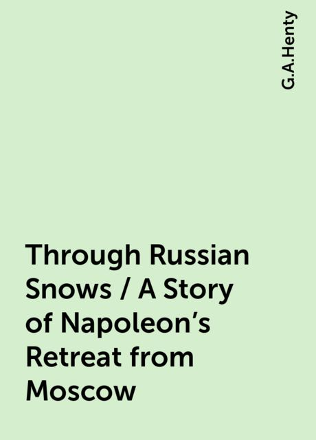Through Russian Snows / A Story of Napoleon's Retreat from Moscow, G.A.Henty