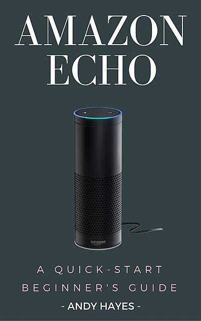 Amazon Echo : A Quick-Start Beginner's Guide, Andy Hayes