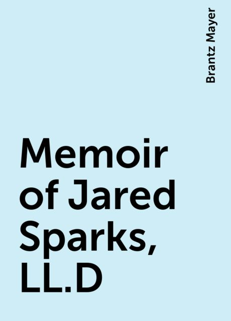 Memoir of Jared Sparks, LL.D, Brantz Mayer