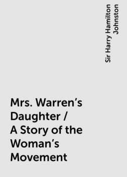 Mrs. Warren's Daughter / A Story of the Woman's Movement, Sir Harry Hamilton Johnston