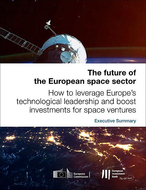 The future of the European space sector: How to leverage Europe's technological leadership and boost investments for space ventures – Executive Summary, European Investment Bank