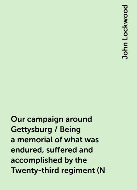 Our campaign around Gettysburg / Being a memorial of what was endured, suffered and accomplished by the Twenty-third regiment (N. Y. S. N. G.) and other regiments associated with them, in their Pennsylvania and Maryland campaign, during the second rebel i, John Lockwood