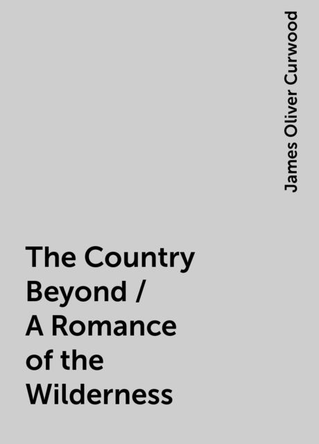 The Country Beyond / A Romance of the Wilderness, James Oliver Curwood
