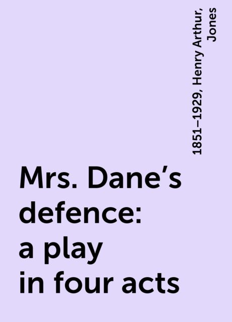 Mrs. Dane's defence : a play in four acts, Jones, 1851–1929, Henry Arthur