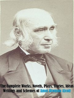 The Complete Works, Novels, Plays, Stories, Ideas, Writings and Schemes of Amos Bronson Alcott, Amos Bronson Alcott