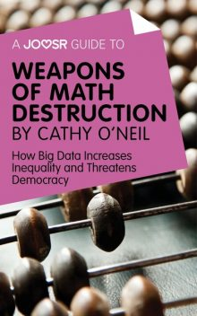 A Joosr Guide to… Weapons of Math Destruction by Cathy O'Neil, Joosr
