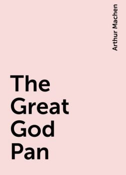 The Great God Pan, Arthur Machen