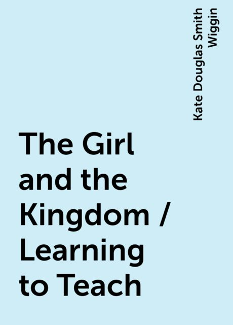 The Girl and the Kingdom / Learning to Teach, Kate Douglas Smith Wiggin