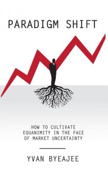 Paradigm Shift: How to cultivate equanimity in the face of market uncertainty, Yvan Byeajee
