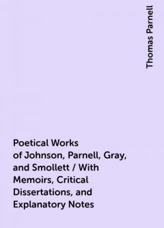 Poetical Works of Johnson, Parnell, Gray, and Smollett / With Memoirs, Critical Dissertations, and Explanatory Notes, Thomas Parnell