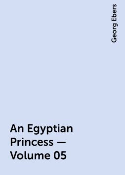 An Egyptian Princess — Volume 05, Georg Ebers